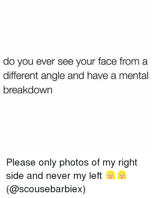 Memes, Never, and 🤖: do you ever see your face from a  different angle and have a mental  breakdown Please only photos of my right side and never my left 👱🏼‍♀️👱🏼‍♀️(@scousebarbiex)