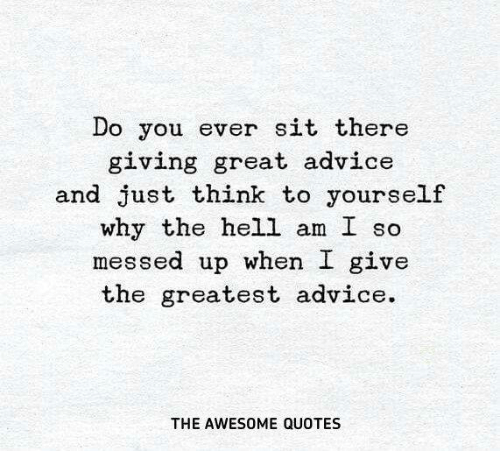 Advice Quotes: Do You Ever Sit There Giving Great Advice And Just Think