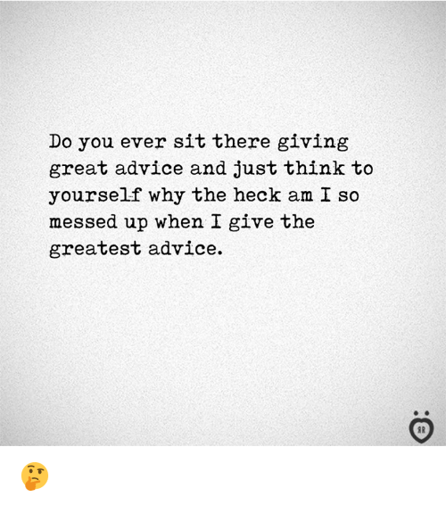 Advice, Why, and Think: Do you ever sit there giving  great advice and just think to  yourself why the heck am I so  messed up when I give the  greatest advice. 🤔