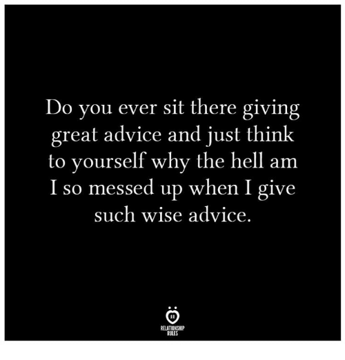 Advice, Hell, and Why: Do you ever sit there giving  great advice and just think  to yourself why the hell am  I so messed up when I give  such wise advice.  RELATIONSHIP  RULES
