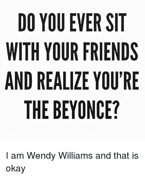 Wendy Williams: DO YOU EVER SIT  WITH YOUR FRIENDS  AND REALIZE YOU'RE  THE BEYONCE? I am Wendy Williams and that is okay