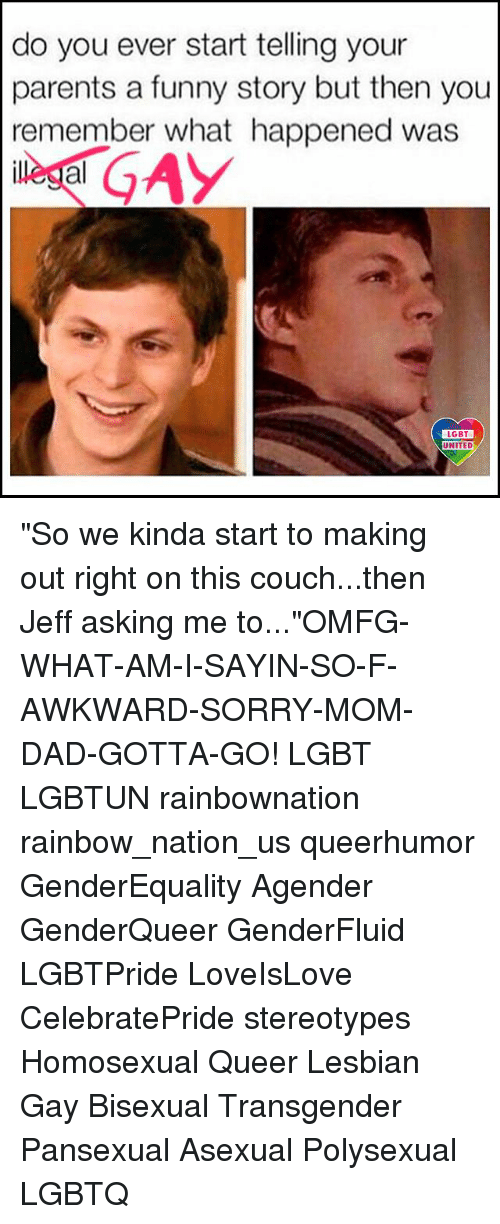 """jeffe: do you ever start telling your  parents a funny story but then you  remember what happened was  al  LGBT  UNITED """"So we kinda start to making out right on this couch...then Jeff asking me to...""""OMFG-WHAT-AM-I-SAYIN-SO-F-AWKWARD-SORRY-MOM-DAD-GOTTA-GO! LGBT LGBTUN rainbownation rainbow_nation_us queerhumor GenderEquality Agender GenderQueer GenderFluid LGBTPride LoveIsLove CelebratePride stereotypes Homosexual Queer Lesbian Gay Bisexual Transgender Pansexual Asexual Polysexual LGBTQ"""