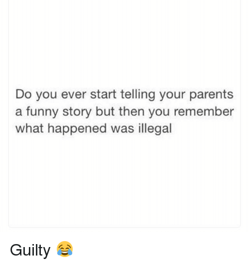 Funny, Parents, and Remember: Do you ever start telling your parents  a funny story but then you remember  what happened was illegal Guilty 😂