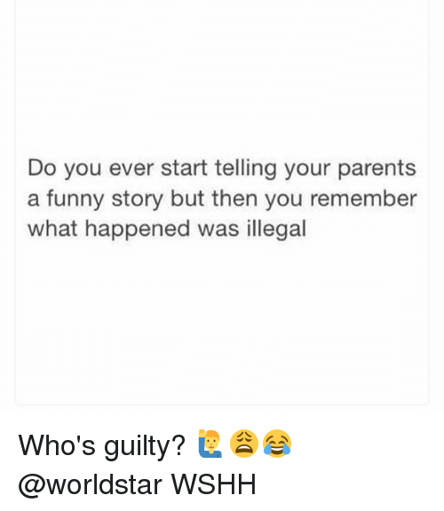 Funny, Memes, and Parents: Do you ever start telling your parents  a funny story but then you remember  what happened was illegal Who's guilty? 🙋♂️😩😂 @worldstar WSHH