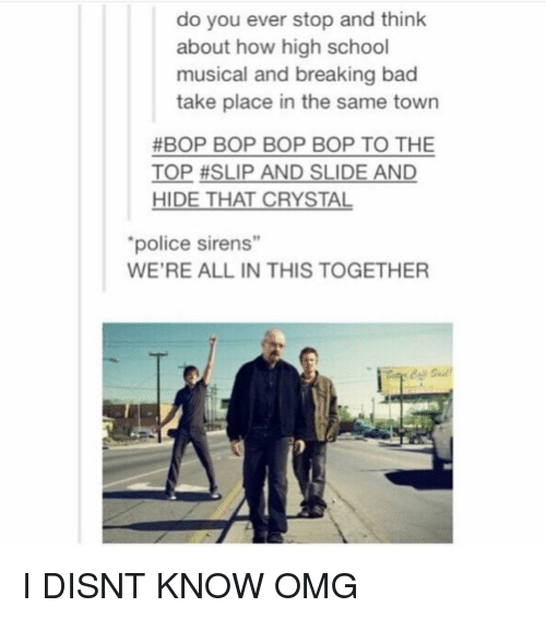 "High School Musical: do you ever stop and think  about how high school  musical and breaking bad  take place in the same town  #BOP BOP BOP BOP TO THE  TOP #SLIP AND SLIDE AND  HIDE THAT CRYSTAL  police sirens""  19  WE'RE ALL IN THIS TOGETHER I DISNT KNOW OMG"