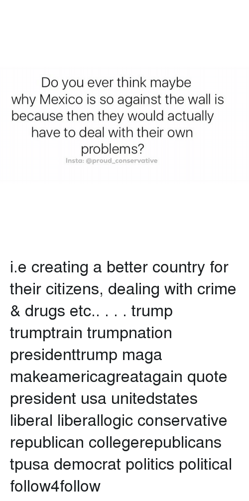 Crime, Drugs, and Memes: Do you ever think maybe  why Mexico is so against the wall is  because then they would actually  have to deal with their own  problems?  Insta: a proud conservative i.e creating a better country for their citizens, dealing with crime & drugs etc.. . . . trump trumptrain trumpnation presidenttrump maga makeamericagreatagain quote president usa unitedstates liberal liberallogic conservative republican collegerepublicans tpusa democrat politics political follow4follow