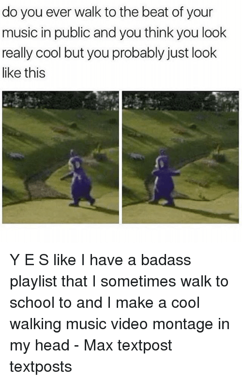 Head, Memes, and Music: do you ever walk to the beat of your  music in public and you think you look  really cool but you probably just look  like this Y E S like I have a badass playlist that I sometimes walk to school to and I make a cool walking music video montage in my head - Max textpost textposts