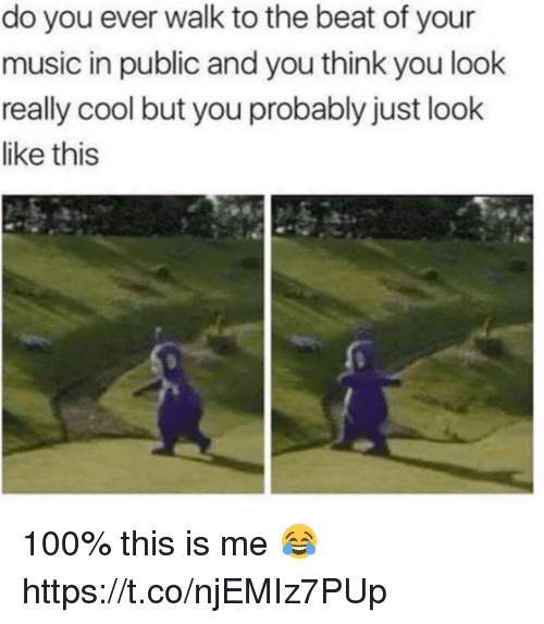 Anaconda, Memes, and Music: do you ever walk to the beat of your  music in public and you think you look  really cool but you probably just look  like this 100% this is me 😂 https://t.co/njEMIz7PUp