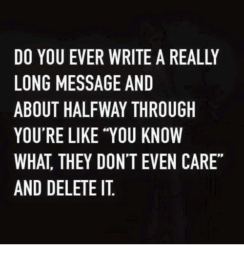 """🤖: DO YOU EVER WRITE A REALLY  LONG MESSAGE AND  ABOUT HALFWAY THROUGH  YOU'RE LIKE """"YOU KNOW  WHAT THEY DON'T EVEN CARE  AND DELETE IT"""