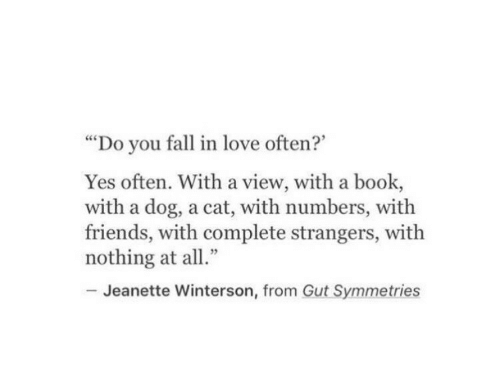 "you fall in love: ""Do you fall in love often?""  Yes often. With a view, with a book,  with a dog, a cat, with numbers, with  friends, with complete strangers, with  nothing at all""  Jeanette Winterson, from Gut Symmetries"