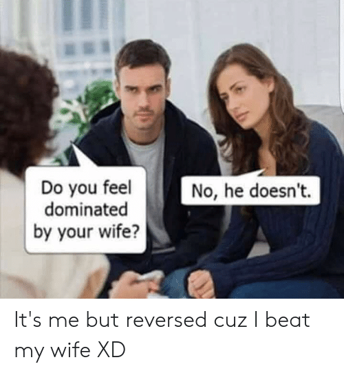 i beat my wife: Do you feel  dominated  by your wife?  No, he doesn't. It's me but reversed cuz I beat my wife XD