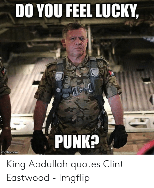 do you feel lucky punk: DO YOU FEEL LUCKY,  PUNK  imgflip.com King Abdullah quotes Clint Eastwood - Imgflip