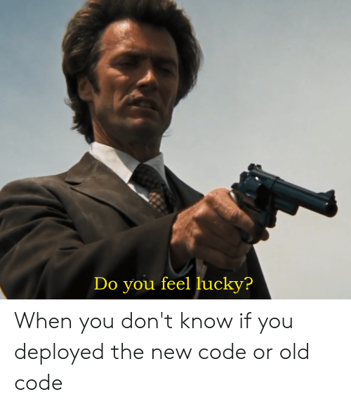 Old, Programmer Humor, and Code: Do you feel lucky? When you don't know if you deployed the new code or old code