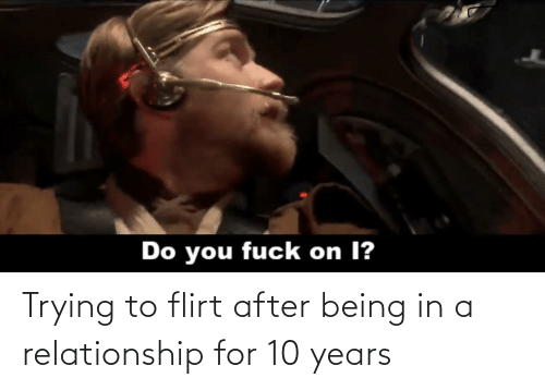 trying to flirt: Do you fuck on I? Trying to flirt after being in a relationship for 10 years