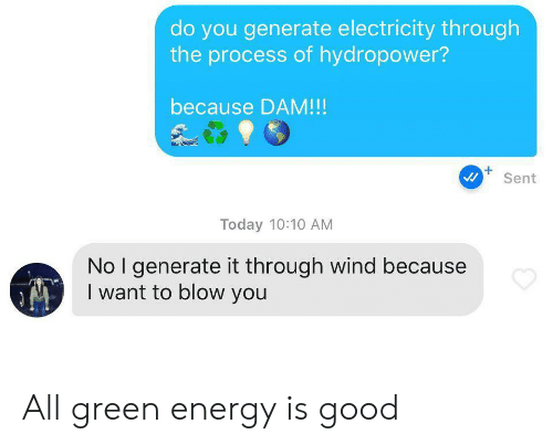 dam: do you generate electricity through  the process of hydropower?  because DAM!!!  Sent  Today 10:10 AM  No I generate it through wind because  I want to blow you All green energy is good