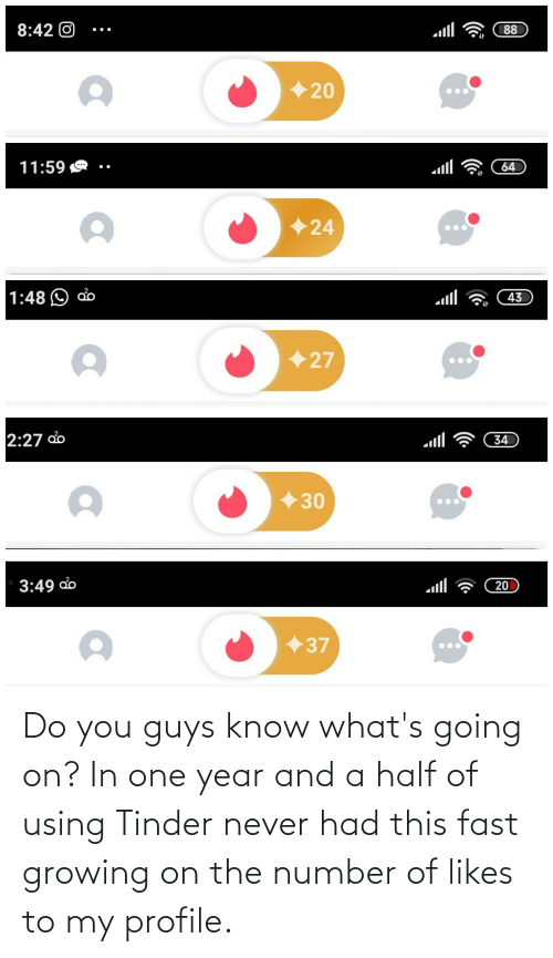 whats going on: Do you guys know what's going on? In one year and a half of using Tinder never had this fast growing on the number of likes to my profile.
