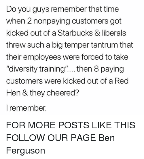 "Memes, Starbucks, and Ferguson: Do you guys remember that time  when 2 nonpaying customers got  kicked out of a Starbucks & liberals  threw such a big temper tantrum that  their employees were forced to take  ""diversity training.""... then 8 paying  customers were kicked out of a Red  Hen & they cheered?  l remember. FOR MORE POSTS LIKE THIS FOLLOW OUR PAGE Ben Ferguson"