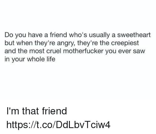 Life, Saw, and Girl Memes: Do you have a friend who's usually a sweetheart  but when they're angry, they're the creepiest  and the most cruel motherfucker you ever saw  in your whole life I'm that friend https://t.co/DdLbvTciw4