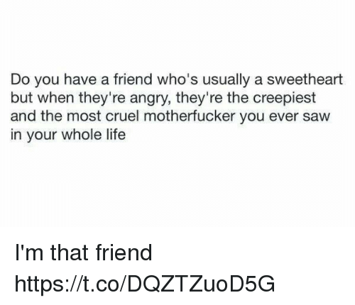 Life, Saw, and Girl Memes: Do you have a friend who's usually a sweetheart  but when they're angry, they're the creepiest  and the most cruel motherfucker you ever saw  in your whole life I'm that friend https://t.co/DQZTZuoD5G