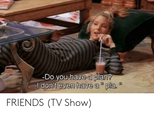 "friends tv: Do you have a plan?  el don't even have a""pla.  00 FRIENDS (TV Show)"
