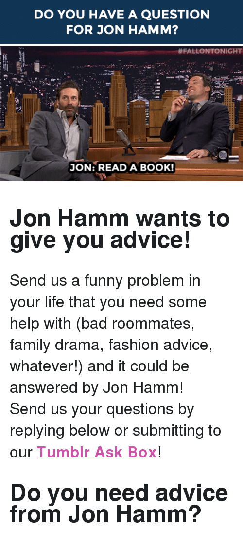 "hamm: DO YOU HAVE A QUESTION  FOR JON HAMM?   #FALLONTONIGHT  JON: READA BOOK! <h2><b>Jon Hamm wants to give you advice!</b></h2><p>Send us a funny problem in your life that you need some help with (bad roommates, family drama, fashion advice, whatever!) and it could be answered by Jon Hamm!</p><p>Send us your questions by replying below or submitting to our <b><a href=""http://fallontonight.tumblr.com/ask"" target=""_blank"">Tumblr Ask Box</a></b>!</p><h2><b>Do you need advice from Jon Hamm? </b></h2>"