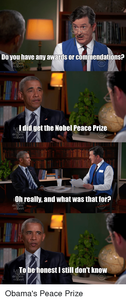 Obama, Politics, and Peace: Do you have any awards or commendations?  SLOW  I did get the Nobel Peace Prize  Oh really, and what was that for?  LATo be honest I still don't know Obama's Peace Prize