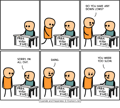 Fives: DO YOu HAVE ANY  DOWN LOWS?  FREE  FREE  FREE  FIVES  FIVES  FIVES  YOU WERE  TOO SLOW  SORRY, I'M  ALL OUT  DANG  FREE  FREE  FREE  HIGH  FIVES  HIG  FIVES  HIGH  FIVES  Cyanide and Happiness  Explosm.net