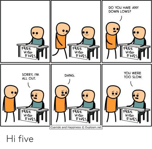 Fives: DO YOu HAVE ANY  DOWN LOWS?  FREE  FREE  FREE  HGIt  FIVES  HIGH  FIVES  FIVES  YOU WERE  TOO SLOw  DANG.  SORRY, I'NM  ALL OUT.  FREE  FREE  FREE  HIGH  FIVES  FIVES  FIVES  Cyanide and Happiness  Explosm.net Hi five