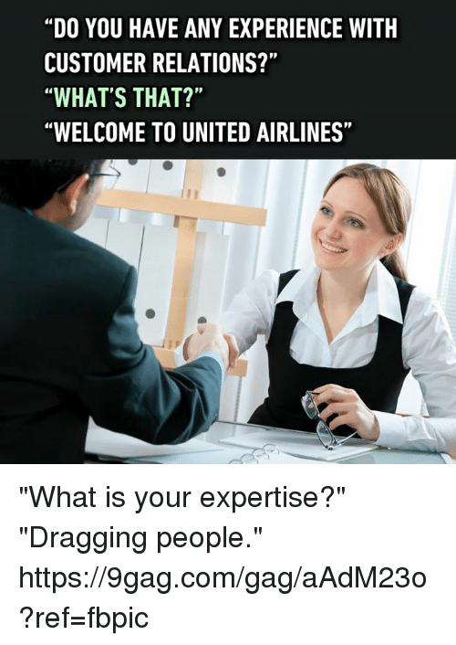 """9gag, Dank, and United: """"DO YOU HAVE ANY EXPERIENCE WITH  CUSTOMER RELATIONS?""""  WHAT'S THAT?""""  WELCOME TO UNITED AIRLINES"""" """"What is your expertise?"""" """"Dragging people."""" https://9gag.com/gag/aAdM23o?ref=fbpic"""