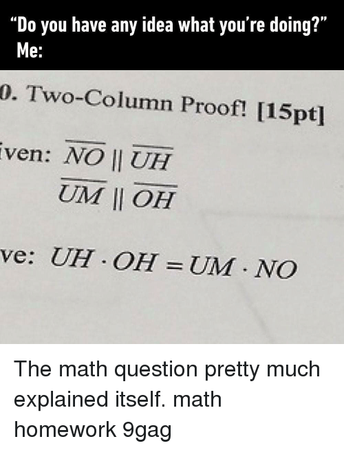 """Math Homework: """"Do you have any idea what you're doing?""""  0. Two-Column Proof! [15pt]  ven: NO II UH  e.  UIM 11 OH  ve: UH OH UM NCO The math question pretty much explained itself. math homework 9gag"""