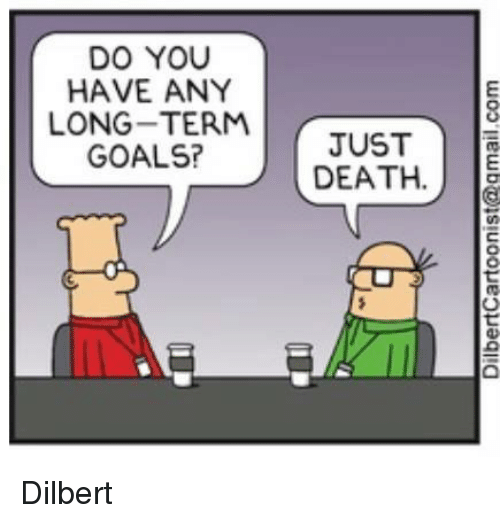 Dilbert: DO YOU  HAVE ANY  LONG-TERM  GOALS?  JUST  DEATH.  woo'llew boss!uooueguaqiia  ST  UA  JE  YR  UNE  YE- AL  oVGO  DANG  HO Dilbert