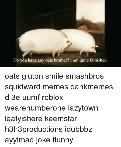 do you have any oats brother i am quite famished 10980717 🔥 25 best memes about may i have some oats brother may i have