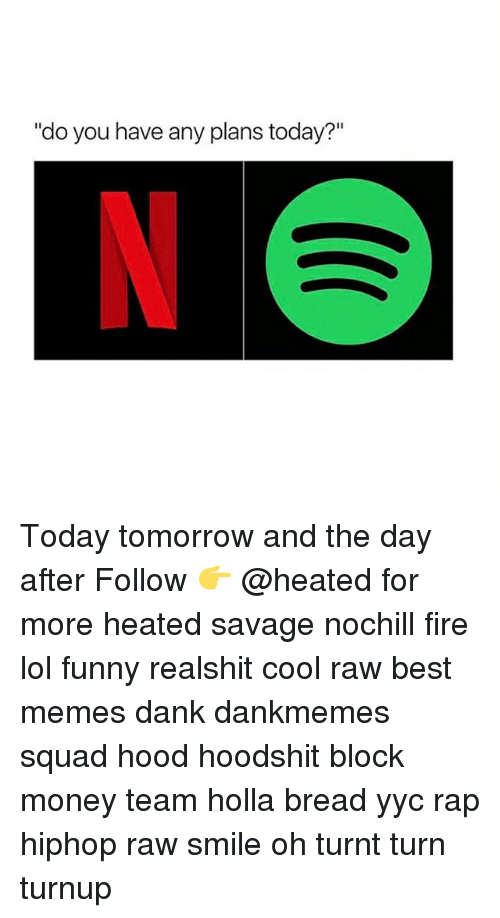 "Dank, Fire, and Funny: ""do you have any plans today?"" Today tomorrow and the day after Follow 👉 @heated for more heated savage nochill fire lol funny realshit cool raw best memes dank dankmemes squad hood hoodshit block money team holla bread yyc rap hiphop raw smile oh turnt turn turnup"