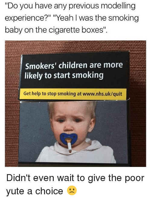 """Stop Smoking: """"Do you have any previous modeling  experience?"""" """"Yeah I was the smoking  baby on the cigarette boxes"""".  Smokers' children are more  likely to start smoking  Get help to stop smoking at www.nhs.uk/quit Didn't even wait to give the poor yute a choice ☹️"""