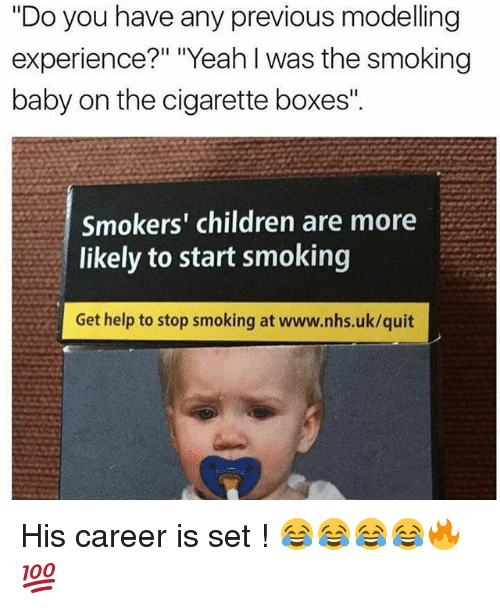 """Stop Smoking: """"Do you have any previous modelling  experience?"""" """"Yeah I was the  smoking  baby on the cigarette boxes'.  Smokers' children are more  likely to start smoking  Get help to stop smoking at www.nhs.uk/quit His career is set ! 😂😂😂😂🔥💯"""