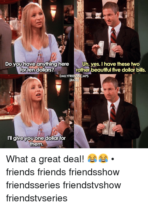 Memes, 🤖, and Yes: Do you have anything here  Uh, yes. I have these two  rather beautiful five dollar bills.  for ten dollars?  DAILY FRIENDSCAPS  I'll give you one dollar  for  them What a great deal! 😂😂 • friends friends friendsshow friendsseries friendstvshow friendstvseries