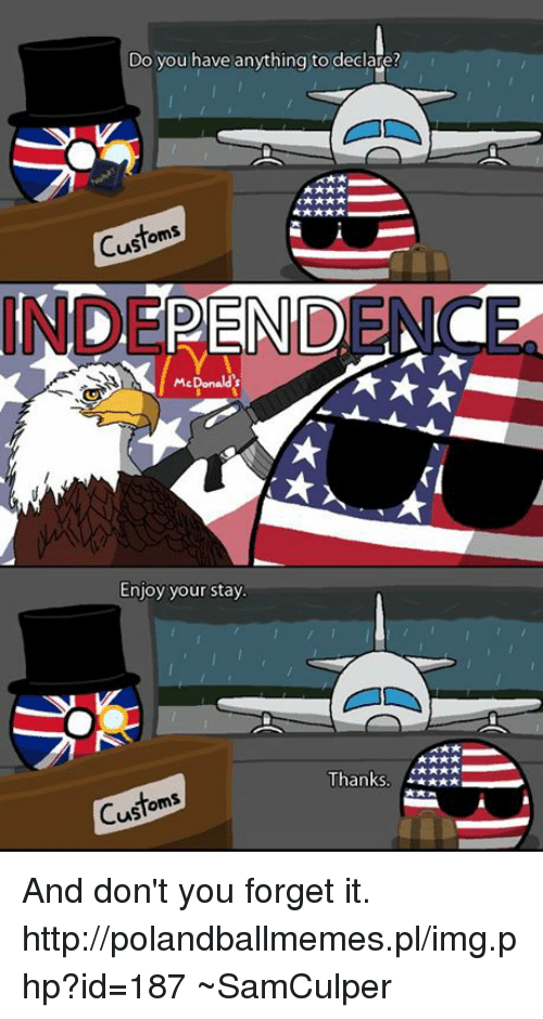 USABall: Do you have anything to declare?  Custom  INDEPENDENCE  McDonalds  Enjoy your stay.  Thanks  Custom And don't you forget it.  http://polandballmemes.pl/img.php?id=187  ~SamCulper