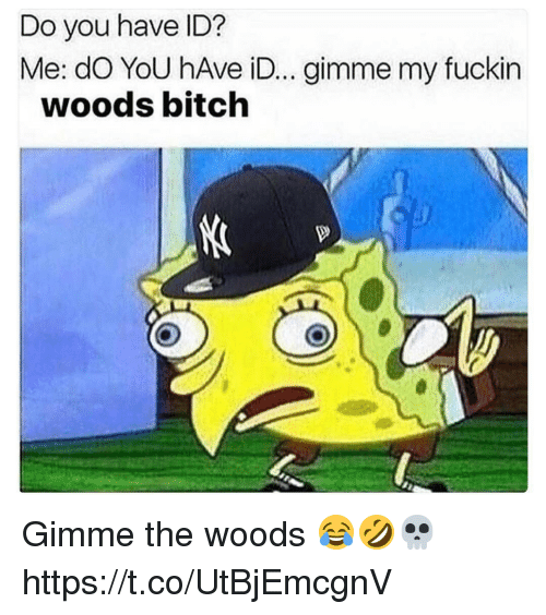 Fuckins: Do you have ID?  Me: dO YoU hAve iD... gimme my fuckin  woods bitch Gimme the woods 😂🤣💀 https://t.co/UtBjEmcgnV