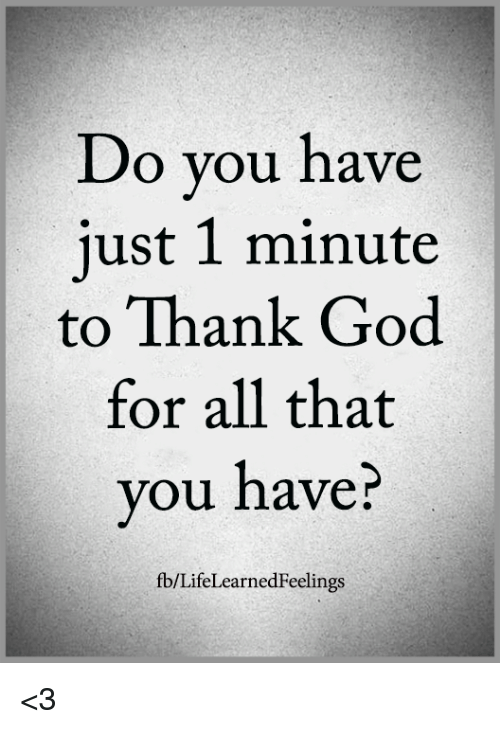 God, Memes, and All That: Do you have  just 1 minute  to Thank God  for all that  you nave:  fb/LifeLearnedFeelings <3