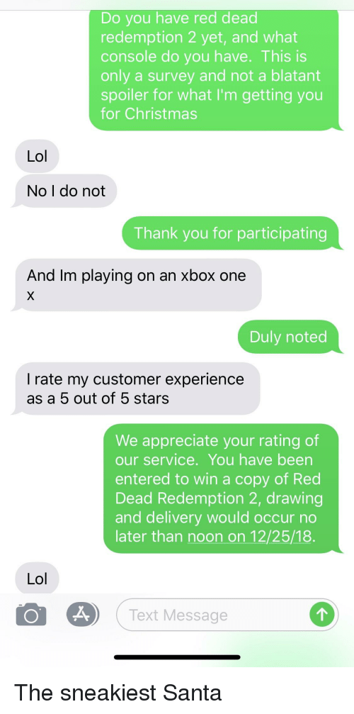 duly noted: Do you have red dead  redemption 2 yet, and what  console do you have. This is  only a survey and not a blatant  spoiler for what I'm getting you  for Christmas  Lol  No I do not  Thank you for participating  And Im playing on an xbox one  Duly noted  I rate my customer experience  as a 5 out of 5 stars  We appreciate your rating of  our service. You have been  entered to win a copy of Red  Dead Redemption 2, drawing  and delivery would occur no  later than noon on 12/25/18.  Lol  Text Message