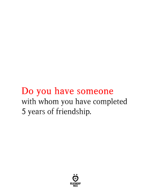 whom: Do you have someone  with whom you have completed  5 years of friendship  RELATIONSHIP  RULES