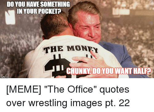 the office quotes: DO YOU HAVE SOMETHING  IN YOUR POCKET?  THE MONFY  CHUNKY DO YOU WANT HALF?  imgflip.com