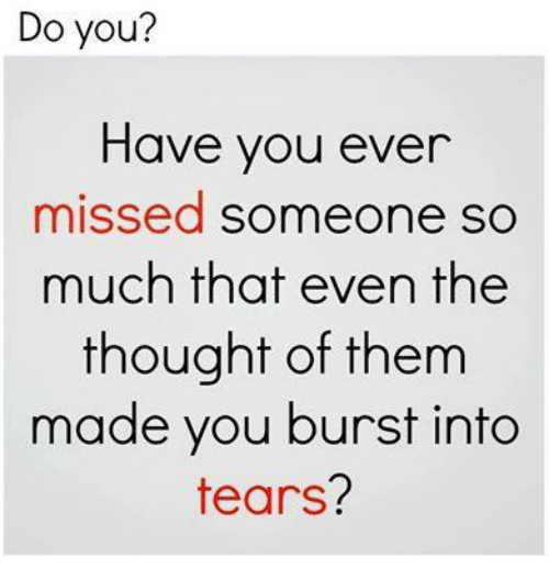 burst into tears: Do you?  Have you ever  missed someone so  much that even the  thought of them  made you burst into  tears.