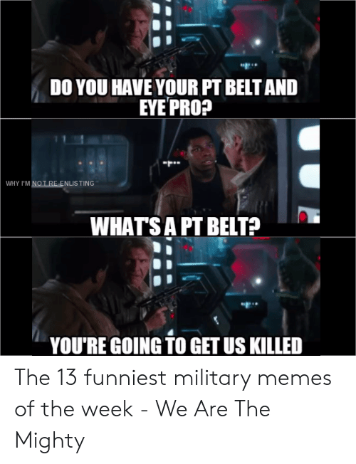 13 Funniest: DO YOU HAVE YOUR PT BELT AND  EYE PRO?  WHY I'M NOT RE-ENLIS TING  WHATSA PT BELT?  YOU'RE GOING TO GET US KILLED The 13 funniest military memes of the week - We Are The Mighty