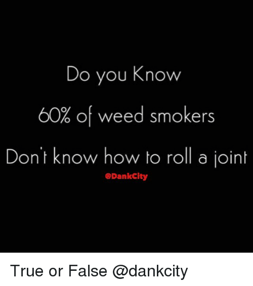 True, Weed, and How To: Do you Know  60% of weed smokers  Dont know how to roll a joint  @DankCity True or False @dankcity