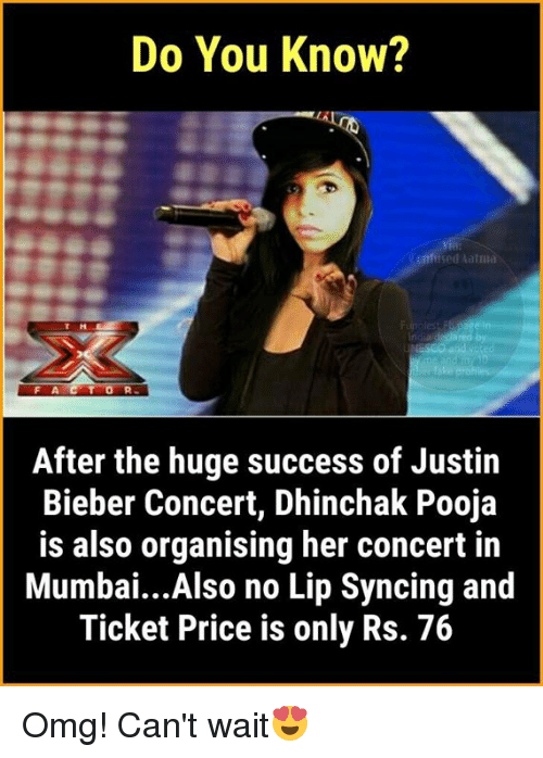 Justin Bieber, Memes, and Omg: Do You Know?  emfised latni  IT H  After the huge success of Justin  Bieber Concert, Dhinchak Pooja  is also organising her concert in  Mumbai...Also no Lip Syncing and  Ticket Price is only Rs. 76 Omg! Can't wait😍