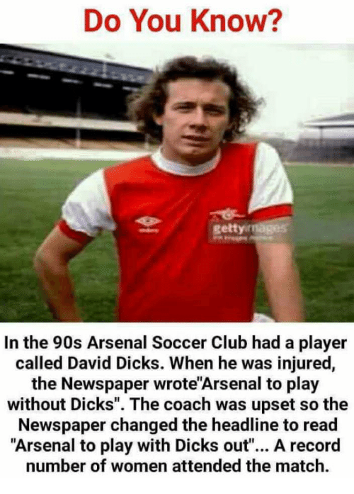"""Arsenal, Club, and Dicks: Do You Know?  gettyi  In the 90s Arsenal Soccer Club had a player  called David Dicks. When he was injured,  the Newspaper wrote'Arsenal to play  without Dicks"""". The coach was upset so the  Newspaper changed the headline to read  """"Arsenal to play with Dicks out""""... A record  number of women attended the match."""