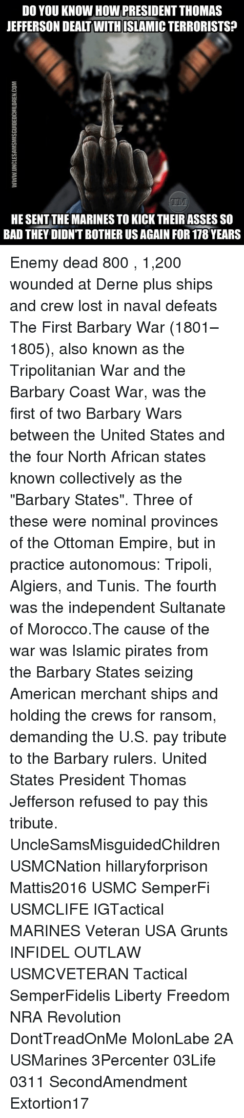 "tripoli: DO YOU KNOW HOW PRESIDENT THOMAS  JEFFERSON DEALT WITHISLAMIC TERRORISTS?  含  HE SENT THE MARINES TO KICK THEIRASSES SO  BAD THEY DIDN'T BOTHER US AGAIN FOR 178 YEARS Enemy dead 800 , 1,200 wounded at Derne plus ships and crew lost in naval defeats The First Barbary War (1801–1805), also known as the Tripolitanian War and the Barbary Coast War, was the first of two Barbary Wars between the United States and the four North African states known collectively as the ""Barbary States"". Three of these were nominal provinces of the Ottoman Empire, but in practice autonomous: Tripoli, Algiers, and Tunis. The fourth was the independent Sultanate of Morocco.The cause of the war was Islamic pirates from the Barbary States seizing American merchant ships and holding the crews for ransom, demanding the U.S. pay tribute to the Barbary rulers. United States President Thomas Jefferson refused to pay this tribute. UncleSamsMisguidedChildren USMCNation hillaryforprison Mattis2016 USMC SemperFi USMCLIFE IGTactical MARINES Veteran USA Grunts INFIDEL OUTLAW USMCVETERAN Tactical SemperFidelis Liberty Freedom NRA Revolution DontTreadOnMe MolonLabe 2A USMarines 3Percenter 03Life 0311 SecondAmendment Extortion17"