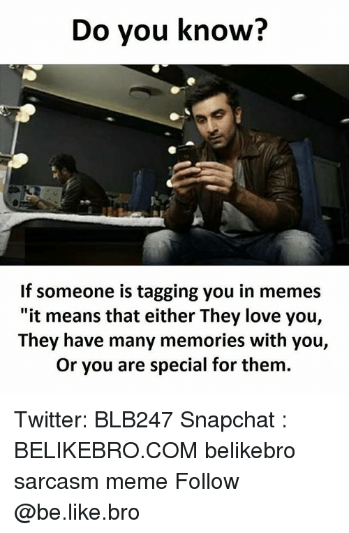 """Be Like, Love, and Meme: Do you know?  If someone is tagging you in memes  """"it means that either They love you,  They have many memories with you,  Or you are special for them. Twitter: BLB247 Snapchat : BELIKEBRO.COM belikebro sarcasm meme Follow @be.like.bro"""