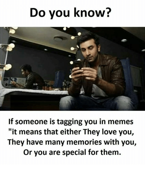 "you are special: Do you know?  If someone is tagging you in memes  ""it means that either They love you,  They have many memories with you,  Or you are special for them."
